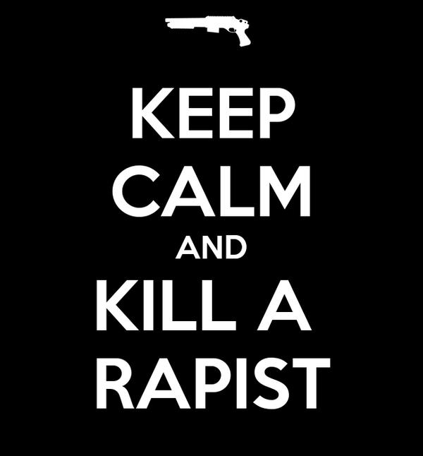 KEEP CALM AND KILL A  RAPIST