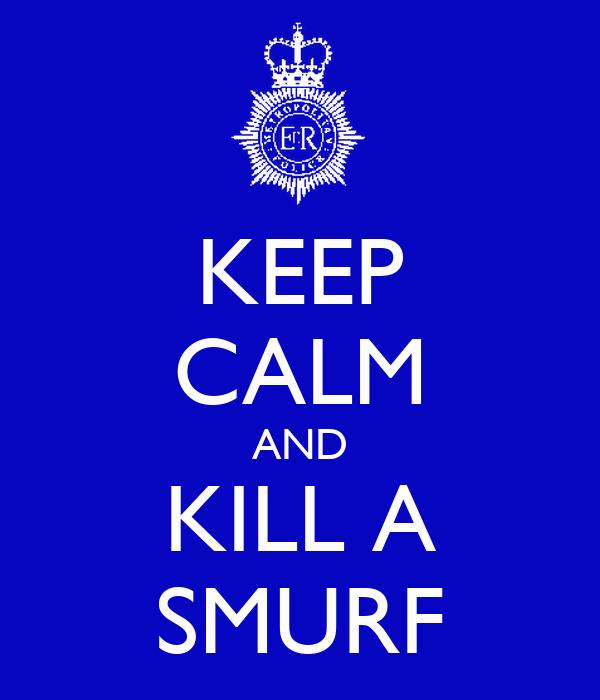 KEEP CALM AND KILL A SMURF