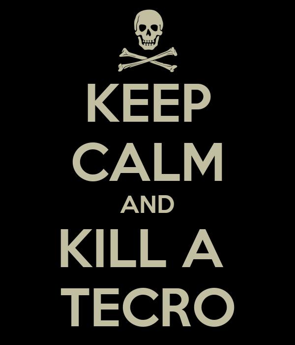 KEEP CALM AND KILL A  TECRO