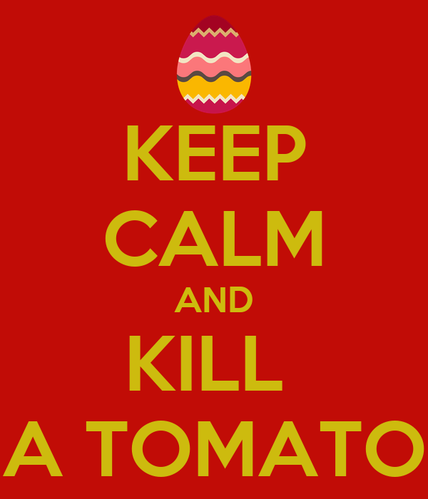 KEEP CALM AND KILL  A TOMATO