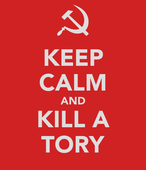 KEEP CALM AND KILL A TORY