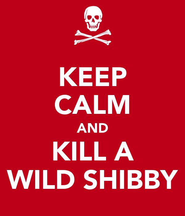 KEEP CALM AND KILL A WILD SHIBBY