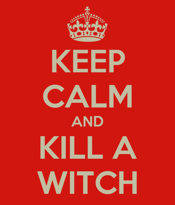 KEEP CALM AND KILL A WITCH