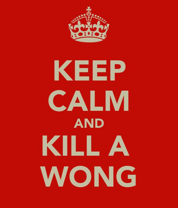 KEEP CALM AND KILL A  WONG