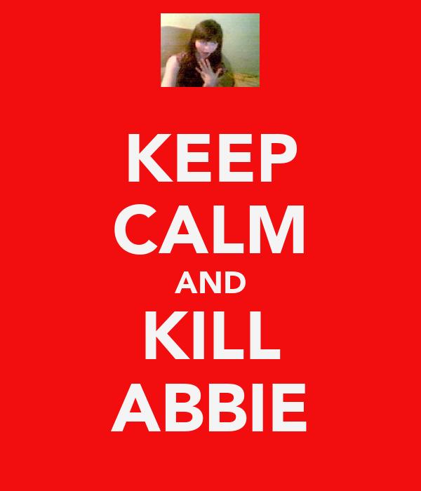 KEEP CALM AND KILL ABBIE