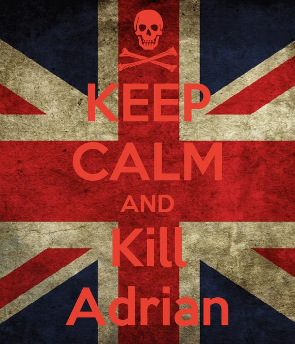 KEEP CALM AND Kill Adrian