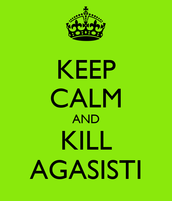 KEEP CALM AND KILL AGASISTI