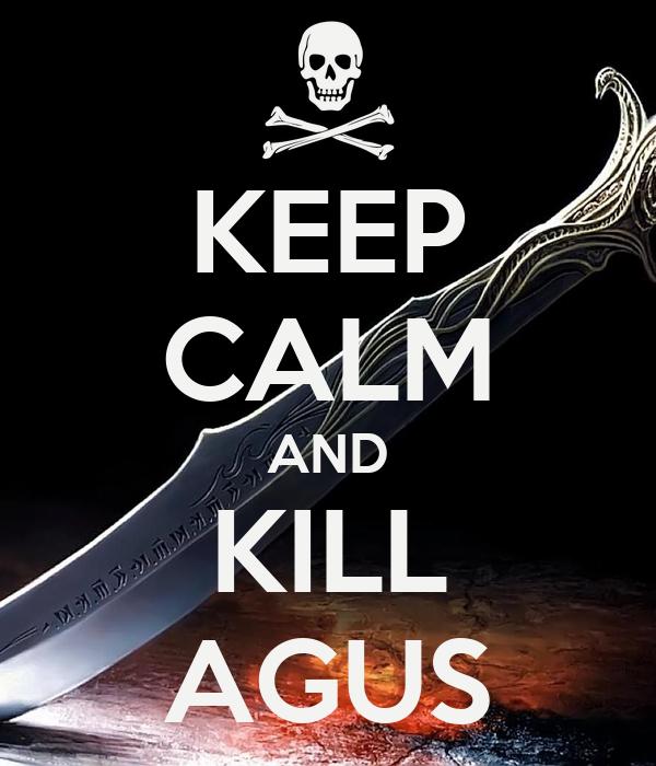 KEEP CALM AND KILL AGUS