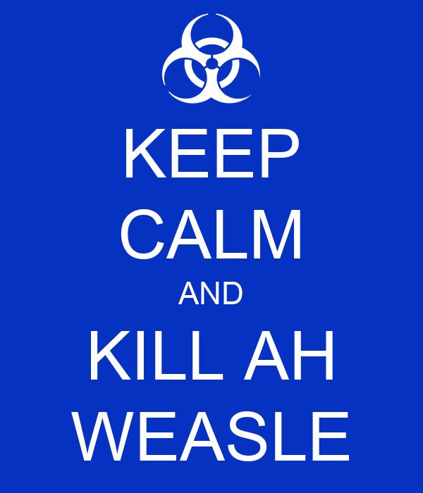 KEEP CALM AND KILL AH WEASLE