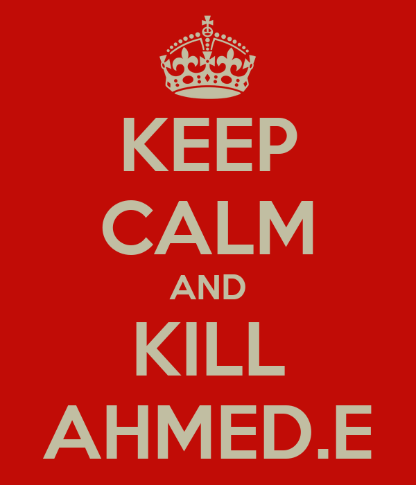 KEEP CALM AND KILL AHMED.E