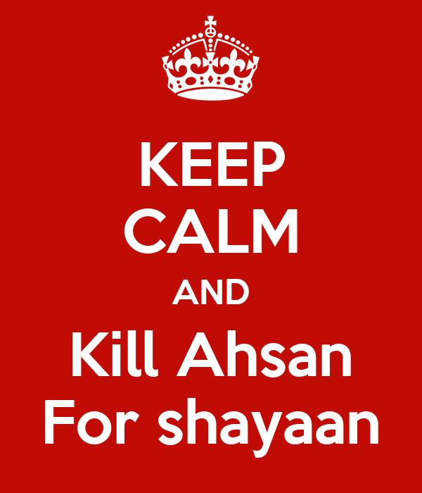 KEEP CALM AND Kill Ahsan For shayaan