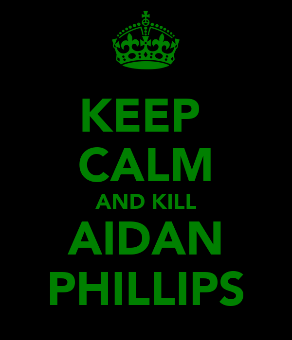 KEEP  CALM AND KILL AIDAN PHILLIPS