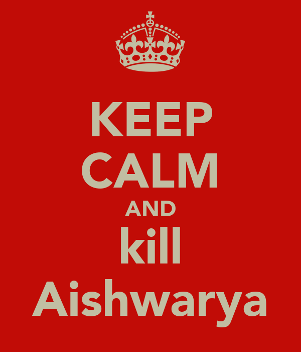 KEEP CALM AND kill Aishwarya