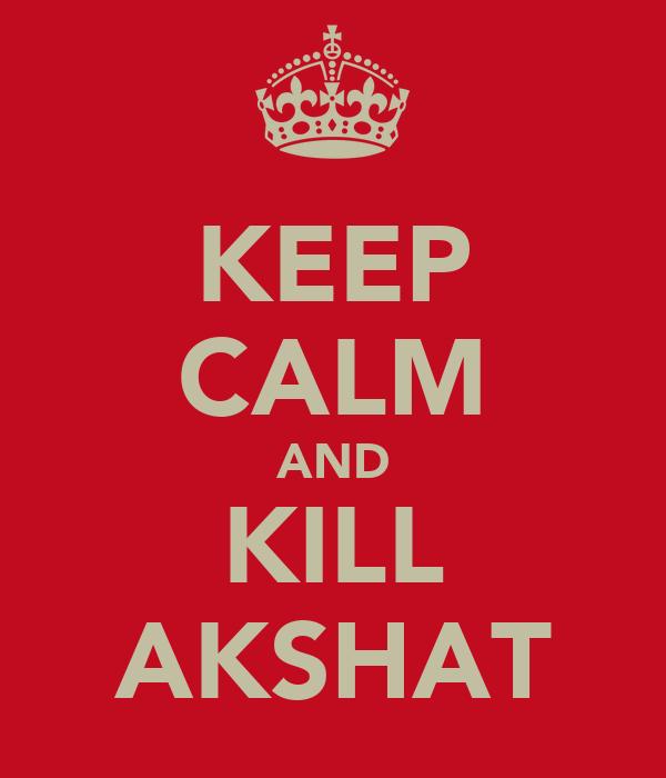 KEEP CALM AND KILL AKSHAT