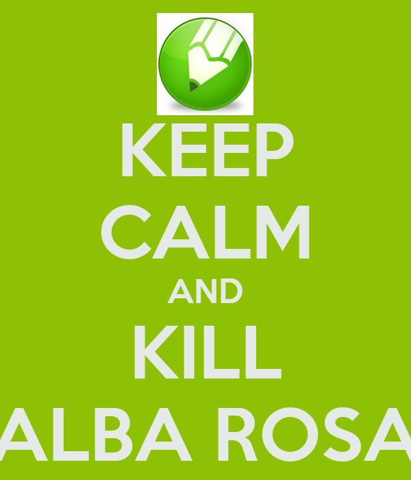 KEEP CALM AND KILL ALBA ROSA