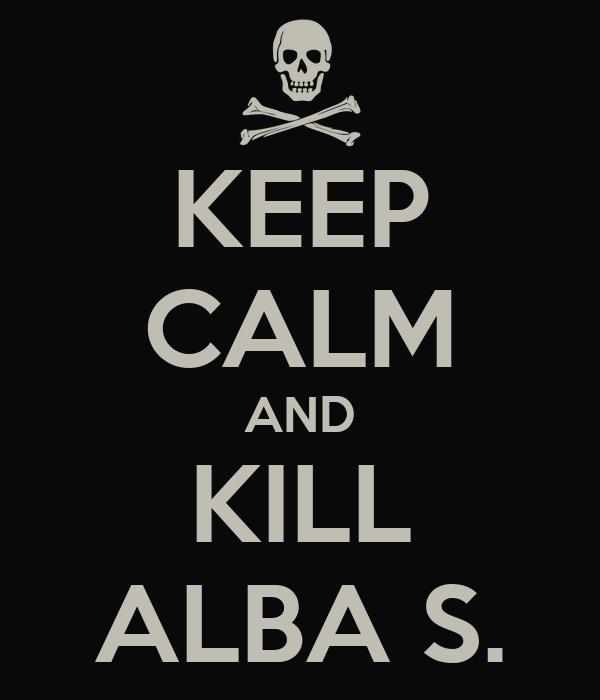 KEEP CALM AND KILL ALBA S.