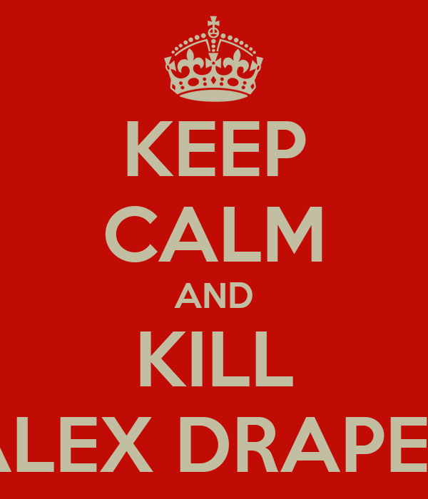 KEEP CALM AND KILL ALEX DRAPER