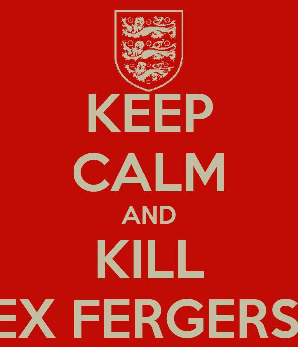 KEEP CALM AND KILL ALEX FERGERSON