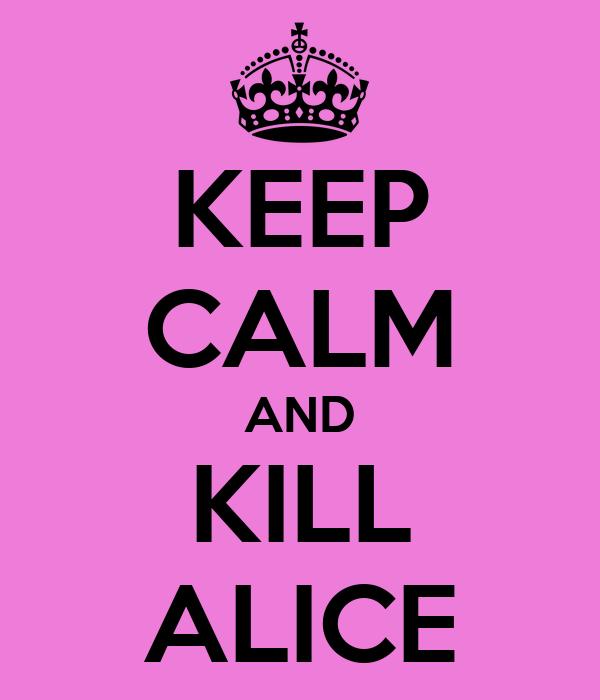 KEEP CALM AND KILL ALICE