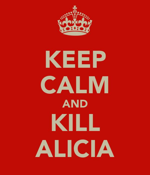 KEEP CALM AND KILL ALICIA