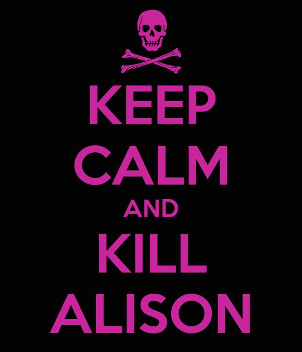 KEEP CALM AND KILL ALISON