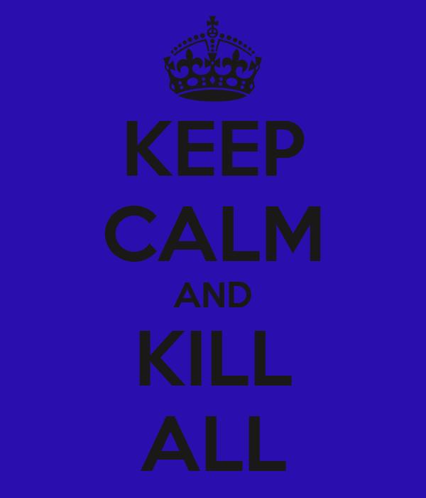 KEEP CALM AND KILL ALL