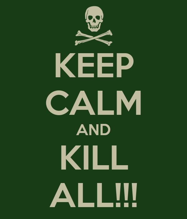 KEEP CALM AND KILL ALL!!!