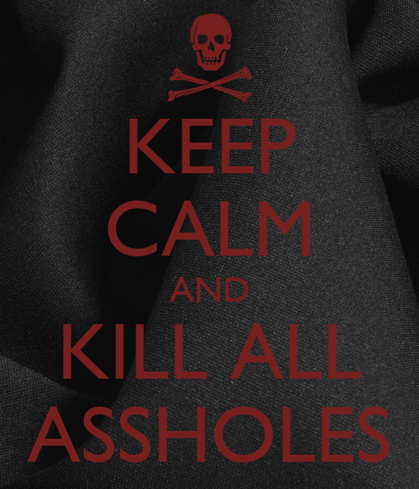 KEEP CALM AND KILL ALL ASSHOLES
