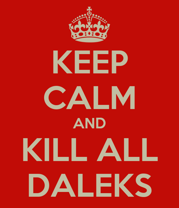 KEEP CALM AND KILL ALL DALEKS