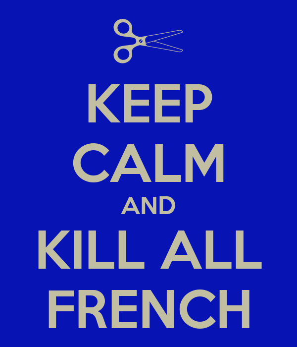 KEEP CALM AND KILL ALL FRENCH