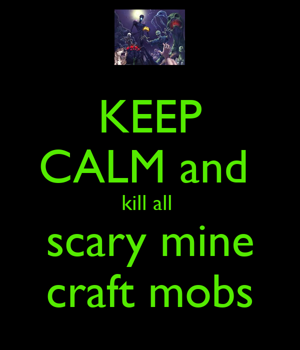 KEEP CALM and  kill all  scary mine craft mobs