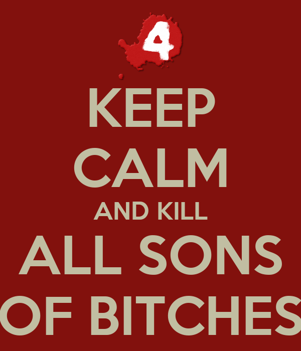 KEEP CALM AND KILL ALL SONS OF BITCHES