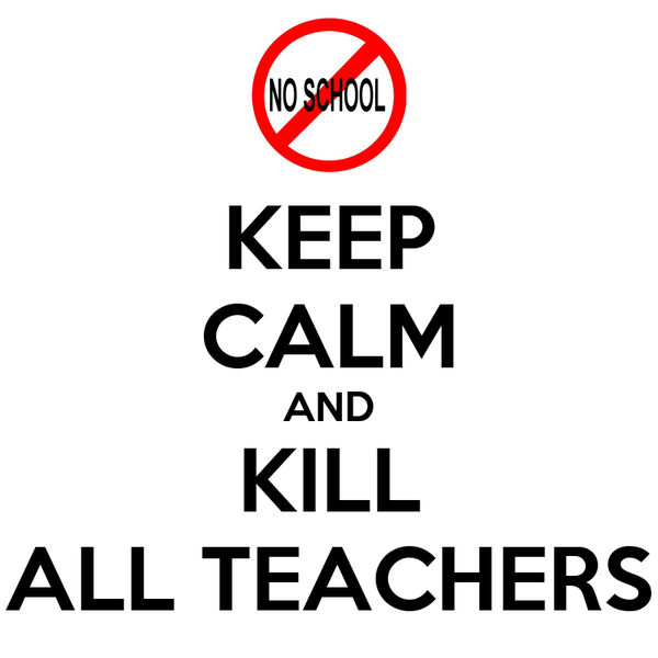 KEEP CALM AND KILL ALL TEACHERS