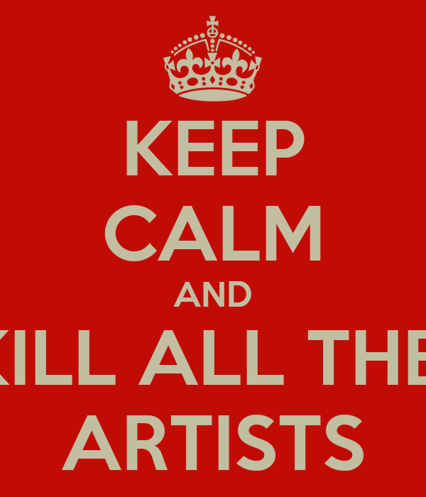 KEEP CALM AND KILL ALL THE  ARTISTS