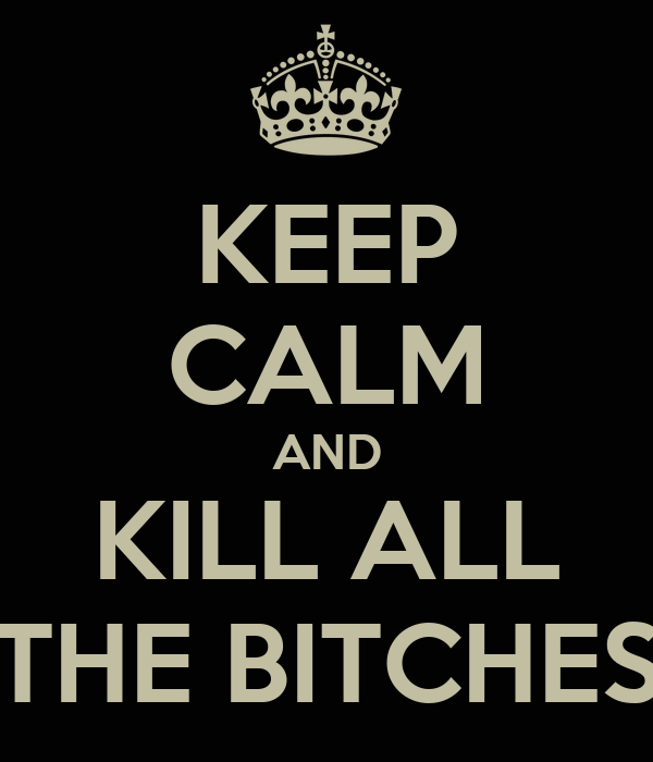 KEEP CALM AND KILL ALL THE BITCHES