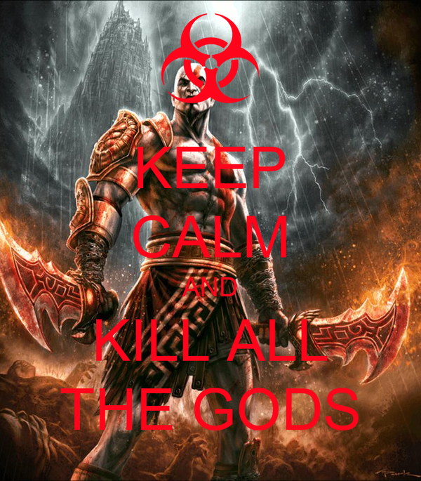KEEP CALM AND KILL ALL THE GODS