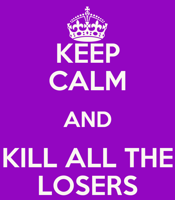 KEEP CALM AND KILL ALL THE LOSERS