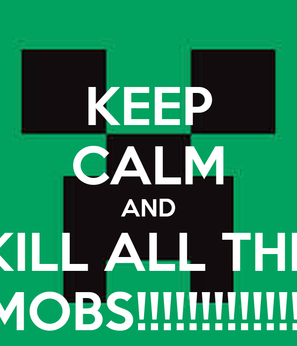 KEEP CALM AND KILL ALL THE MOBS!!!!!!!!!!!!!!