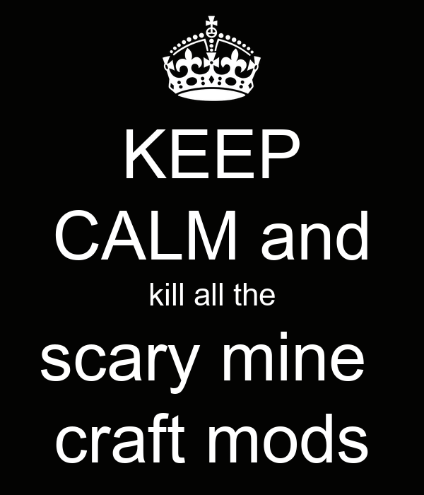 KEEP CALM and kill all the scary mine  craft mods
