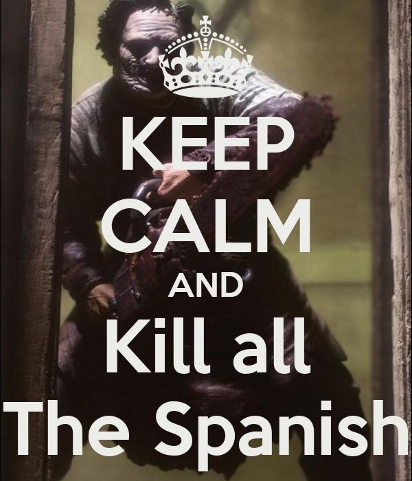 KEEP CALM AND Kill all The Spanish