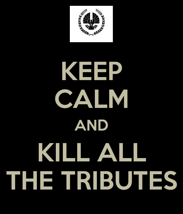 KEEP CALM AND KILL ALL THE TRIBUTES