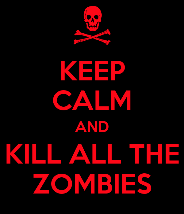 KEEP CALM AND KILL ALL THE ZOMBIES