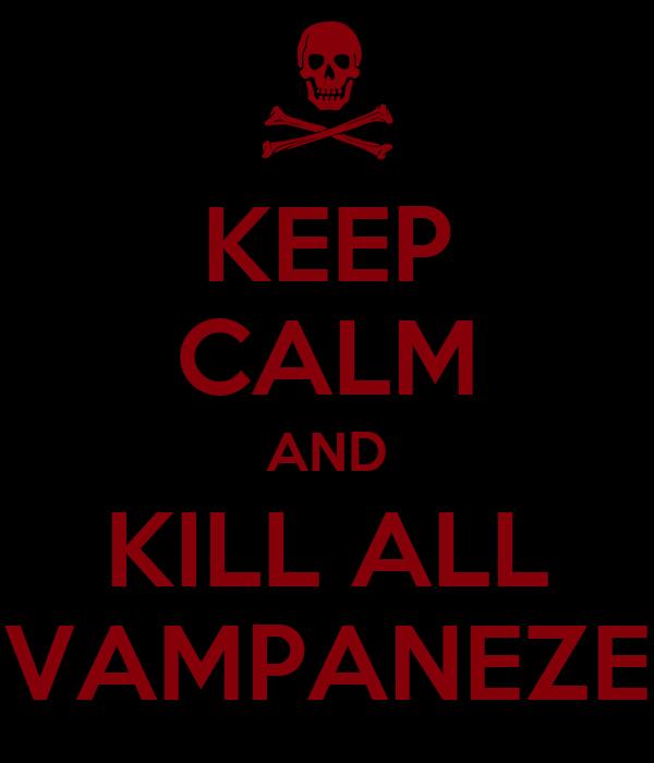 KEEP CALM AND KILL ALL VAMPANEZE