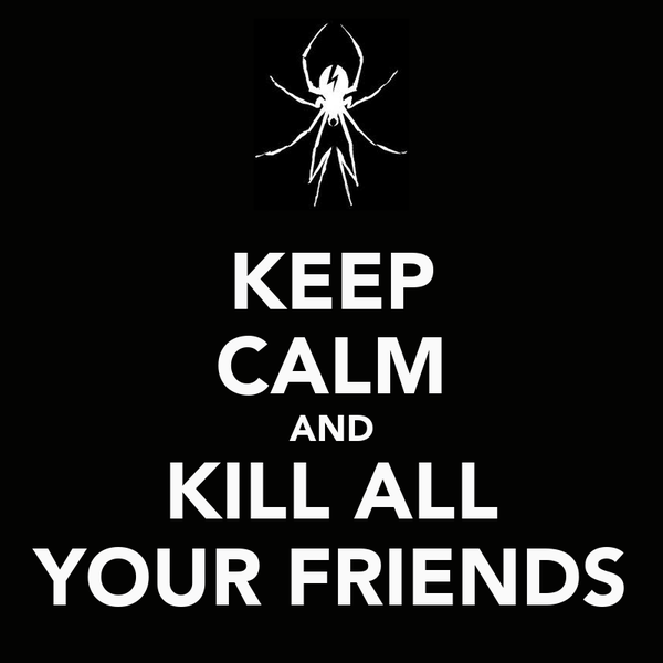 KEEP CALM AND KILL ALL YOUR FRIENDS