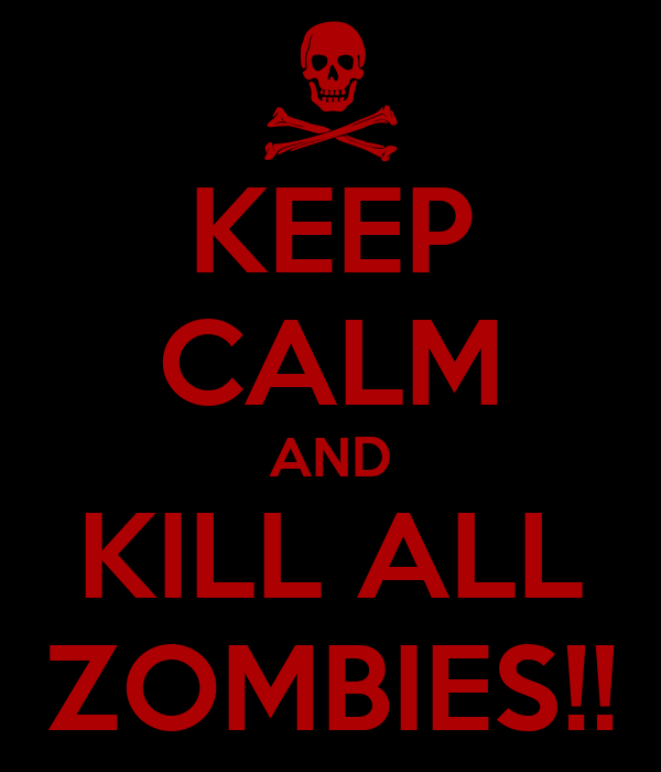 KEEP CALM AND KILL ALL ZOMBIES!!
