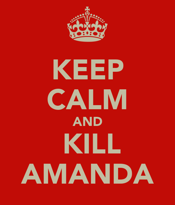 KEEP CALM AND  KILL AMANDA