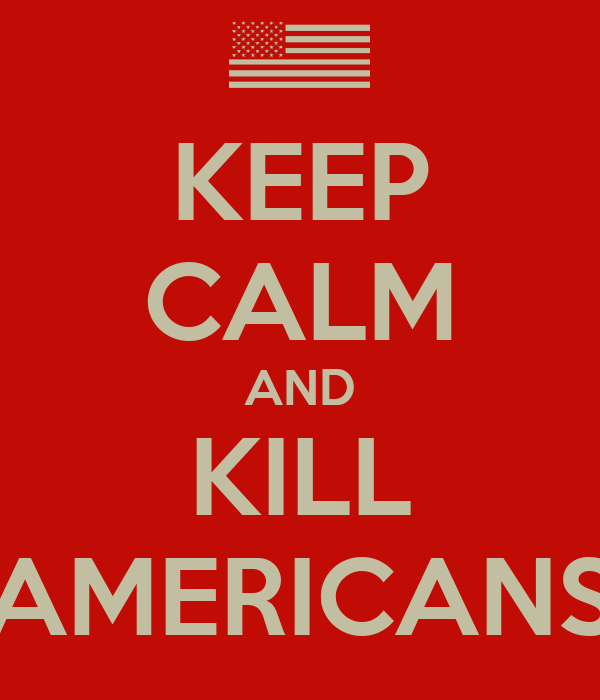 KEEP CALM AND KILL AMERICANS