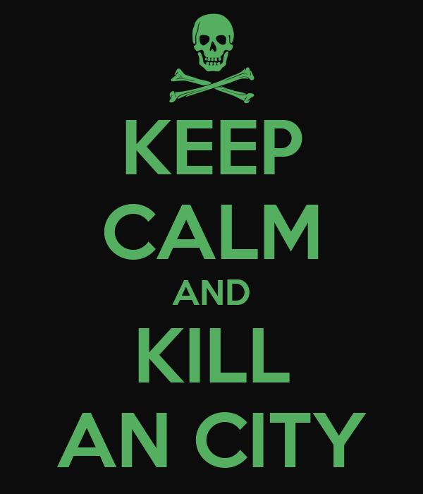 KEEP CALM AND KILL AN CITY