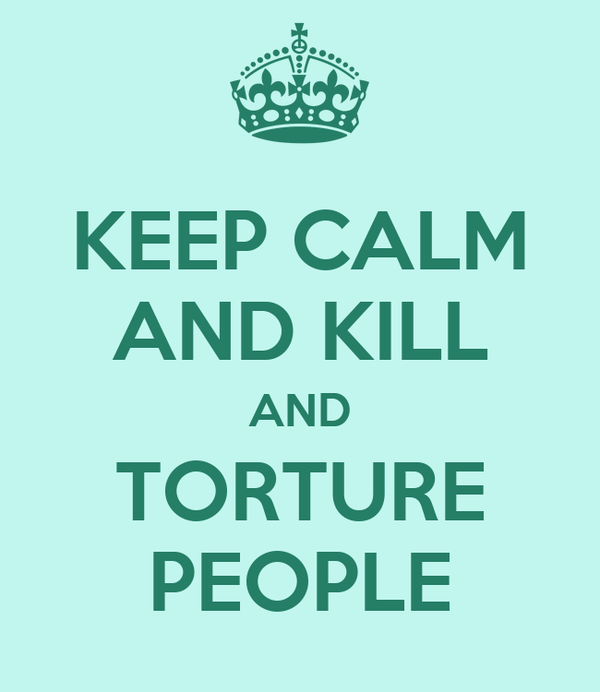KEEP CALM AND KILL AND TORTURE PEOPLE
