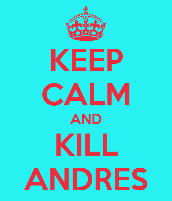 KEEP CALM AND KILL ANDRES